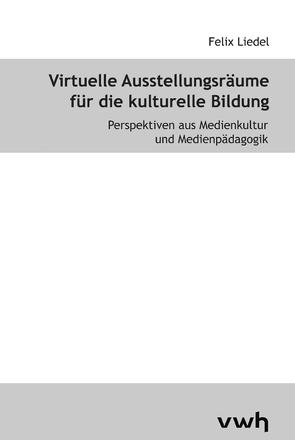 Virtuelle Ausstellungsräume für die kulturelle Bildung von Koubek,  Jochen, Liedel,  Felix