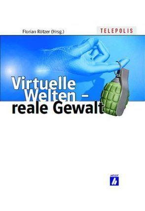 Virtuelle Welten – reale Gewalt von Rötzer,  Florian