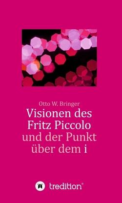 Visionen des Fritz Piccolo und der Punkt über dem i von Bringer,  Otto W.