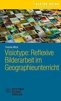 Visiotype: Reflexive Bilderarbeit im Geographieunterricht von Wick,  Yvonne