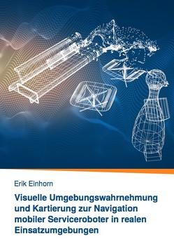 Visuelle Umgebungswahrnehmung und Kartierung zur Navigation mobiler Serviceroboter in realen Einsatzumgebungen von Einhorn,  Erik