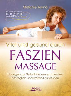 Vital und gesund durch Faszien-Massage von Arend,  Stefanie, Schleip,  Dr. Robert