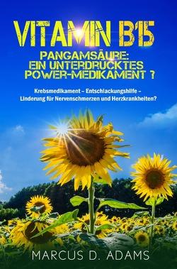 Vitamin B15 – Pangamsäure: Ein unterdrücktes Power-Medikament? von Adams,  Marcus D.