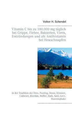 Vitamin C bis zu 180.000 mg täglich bei Grippe, Fieber, Bakterien, Viren, Entzündungen und als Antihistamin bei Heuschnupfen von Schendel,  Volker H.