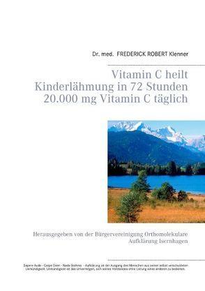 Vitamin C heilt Kinderlähmung in 72 Stunden       20.000 mg Vitamin C täglich von Klenner,  Frederick Robert