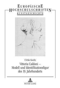 Vittoria Caldoni – Modell und Identifikationsfigur des 19. Jahrhunderts von Koeltz,  Ulrike