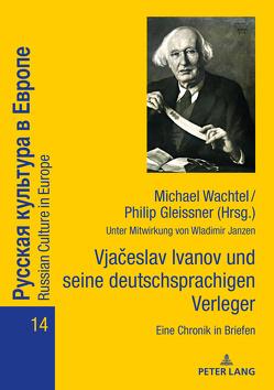 Vjačeslav Ivanov und seine deutschsprachigen Verleger: Eine Chronik in Briefen von Gleissner,  Philip, Wachtel,  Michael