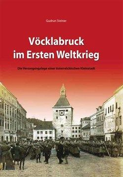 Vöcklabruck im 1. Weltkrieg von Steiner,  Gudrun