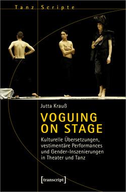 Voguing on Stage – Kulturelle Übersetzungen, vestimentäre Performances und Gender-Inszenierungen in Theater und Tanz von Krauss,  Jutta