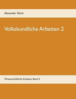 Volkskundliche Arbeiten 2. Jahresfeuer. Vereine. Übergangsriten im Handwerk. von Glück,  Alexander