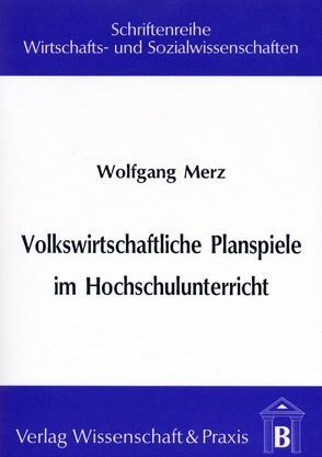 Volkswirtschaftliche Planspiele im Hochschulunterricht von Merz,  Wolfgang