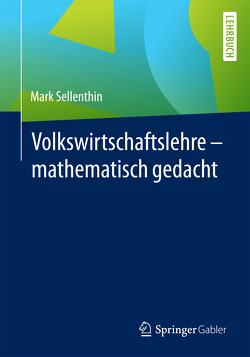 Volkswirtschaftslehre – mathematisch gedacht von Sellenthin,  Mark
