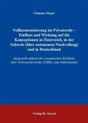Vollharmonisierung im Privatrecht – Einfluss und Wirkung auf die Konzeptionen in Österreich, in der Schweiz (über autonomen Nachvollzug) und in Deutschland von Mayer,  Clemens