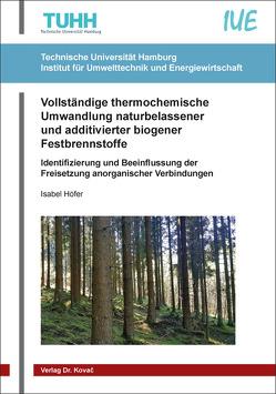 Vollständige thermochemische Umwandlung naturbelassener und additivierter biogener Festbrennstoffe von Höfer,  Isabel