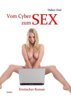 Vom Cyber zum SEX – Erotischer Roman von DeBehr,  Verlag, Omé,  Didier