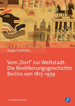 Vom 'Dorf' zur Weltstadt: Die Bevölkerungsgeschichte Berlins von 1815-1939 von Dorbritz,  Jürgen