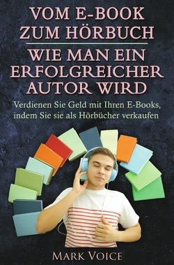Vom E-Book zum Hörbuch – Wie man ein erfolgreicher Autor wird von Voice,  Mark