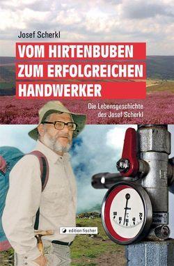 Vom Hirtenbuben zum erfolgreichen Handwerker von Scherkl,  Josef