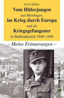 Vom Hitlerjungen aus Meiningen, im Krieg durch Europa und als Kriegsgefangener in Südfrankreich 1940–1949 von Köhler,  Ernst, Rockstuhl,  Harald