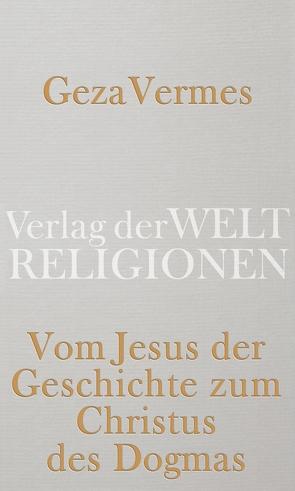 Vom Jesus der Geschichte zum Christus des Dogmas von Vermes,  Geza