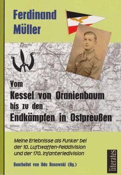 Vom Kessel von Oranienbaum bis zu den Endkämpfen in Ostpreußen von Müller,  Ferdinand, Rosowski,  Udo