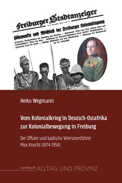 Vom Kolonialkrieg in Deutsch-Ostafrika zur Kolonialbewegung in Freiburg von Wegmann,  Heiko