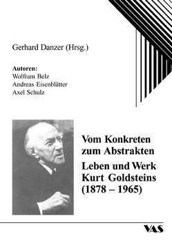 Vom Konkreten zum Abstrakten – Leben und Werk Kurt Goldsteins (1878-1965) von Belz,  Wolfram, Danzer,  Gerhard, Eisenblätter,  Andreas, Schulz,  Axel