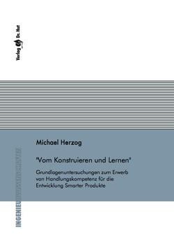 Vom Konstruieren und Lernen – Grundlagenuntersuchungen zum Erwerb von Handlungskompetenz für die Entwicklung Smarter Produkte von Herzog,  Michael