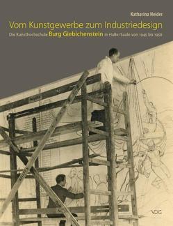 Vom Kunstgewerbe zum Industriedesign – Die Kunsthochschule Burg Giebichenstein in Halle/Saale von 1945 bis 1958 von Heider,  Katharina