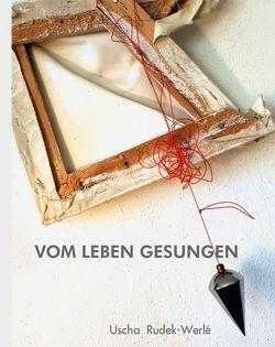 VOM LEBEN GESUNGEN von Rudek-Werlé,  Uscha, Werlé,  Udo