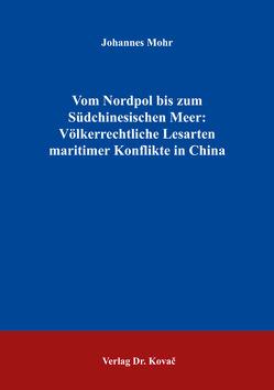 Vom Nordpol bis zum Südchinesischen Meer: Völkerrechtliche Lesarten maritimer Konflikte in China von Mohr,  Johannes