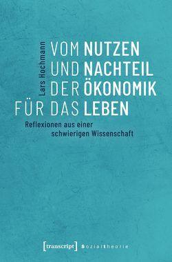 Vom Nutzen und Nachteil der Ökonomik für das Leben von Hochmann,  Lars