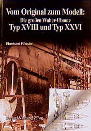 Vom Original zum Modell: Die grossen Walter-Uboote Typ XVIII und Typ XXVI von Rößler,  Eberhard