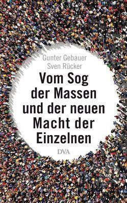 Vom Sog der Massen und der neuen Macht der Einzelnen von Gebauer,  Gunter, Rücker,  Sven