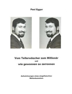 Vom Tellerwäscher zum Millionär, und wie gewonnen, so zerronen von Egger,  Paul, Monnerat,  Roger