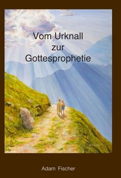 Vom Urknall zur Gottesprophetie von Fischer,  Adam