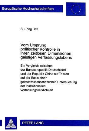 Vom Ursprung politischer Kontrolle in ihren zeitlosen Dimensionen geistigen Verfassungslebens von Beh,  Su-Ping