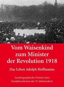 Vom Waisenkind zum Minister der Revolution 1918 – Das Leben Adolph Hoffmanns von Ebert,  Hans-Wolf, Heiermann,  Volker, Hoffmann,  Lars