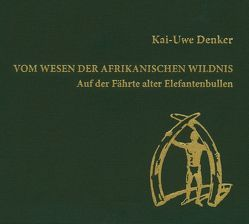Vom Wesen der afrikanischen Wildnis von Denker,  Kai-Uwe
