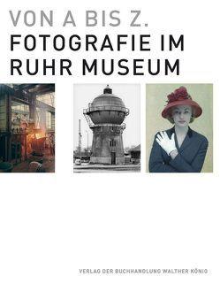 Von A bis Z. Fotografie im Ruhr Museum von Dupke,  Thomas, Grebe,  Stefanie, Grütter,  Heinrich Theodor, Morlang,  Thomas, Schneider,  Sigrid