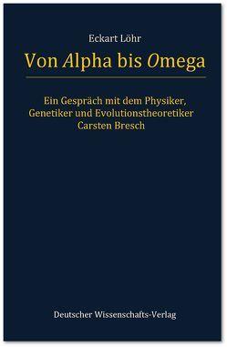 Von Alpha bis Omega. Ein Gespräch mit dem Physiker, Genetiker und Evolutionstheoretiker Carsten Bresch von Bresch,  Carsten, Löhr,  Eckart