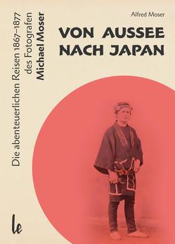 Von Aussee nach Japan: Die abenteuerlichern Reisen 1867–1877 des Michael Moser von Moser,  Alfred