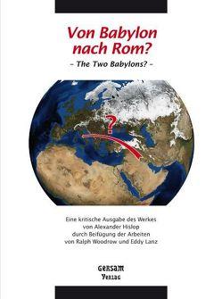 Von Babylon nach Rom? – The Two Babylons? – Eine kritische Ausgabe des Werkes von Alexander Hislop durch Beifügung der Arbeiten von Ralph Woodrow und Eddy Lanz