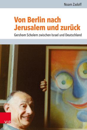Von Berlin nach Jerusalem und zurück: Gershom Scholem zwischen Israel und Deutschland von Mach,  Dafna, Zadoff,  Noam
