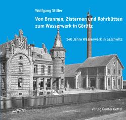 Von Brunnen, Zisternen und Rohrbütten zum Wasserwerk in Görlitz von Stiller,  Wolfgang