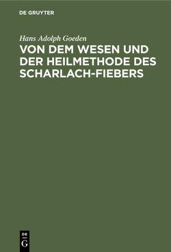 Von dem Wesen und der Heilmethode des Scharlach-Fiebers von Goeden,  Hans Adolph