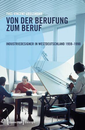 Von der Berufung zum Beruf: Industriedesigner in Westdeutschland 1959-1990 von Grossmann,  Yves Vincent