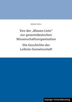 """Von der """"Blauen Liste"""" zur gesamtdeutschen Wissenschaftsorganisation. Die Geschichte der Leibniz-Gemeinschaft von Brill,  Ariane"""