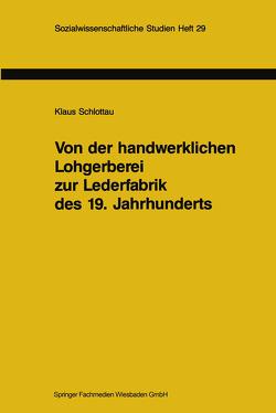 Von der handwerklichen Lohgerberei zur Lederfabrik des 19. Jahrhunderts von Schlottau,  Klaus