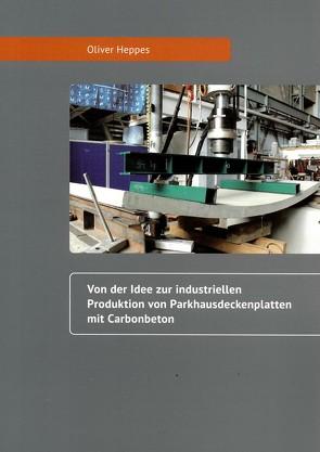 Von der Idee zur industriellen Produktion von Parkhausdeckenplatten mit Carbonbeton von Heppes,  Oliver